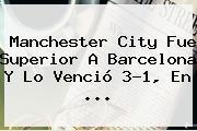 Manchester City Fue Superior A <b>Barcelona</b> Y Lo Venció 3-1, En ...