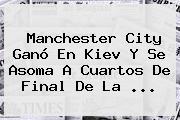 <b>Manchester City</b> Ganó En Kiev Y Se Asoma A Cuartos De Final De La <b>...</b>