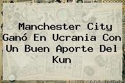 <b>Manchester City</b> Ganó En Ucrania Con Un Buen Aporte Del Kun