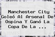 Manchester City Goleó Al <b>Arsenal</b> De Ospina Y Ganó La Copa De La ...