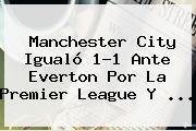 Manchester City Igualó 1-1 Ante Everton Por La <b>Premier League</b> Y ...