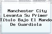<b>Manchester City</b> Levanta Su Primer Título Bajo El Mando De Guardiola