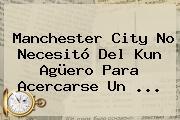 <b>Manchester City</b> No Necesitó Del Kun Agüero Para Acercarse Un ...
