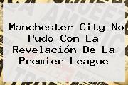 Manchester City No Pudo Con La Revelación De La <b>Premier League</b>