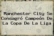 <b>Manchester City</b> Se Consagró Campeón De La Copa De La Liga