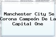 <b>Manchester City</b> Se Corona Campeón De La Capital One