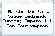 <b>Manchester City</b> Sigue Cediendo Puntos: Empató 1-1 Con Southampton