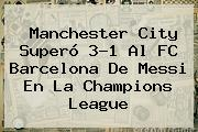 Manchester City Superó 3-1 Al <b>FC Barcelona</b> De Messi En La Champions League