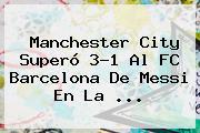 Manchester City Superó 3-1 Al <b>FC Barcelona</b> De Messi En La ...