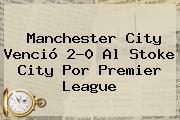 <b>Manchester City</b> Venció 2-0 Al Stoke City Por Premier League