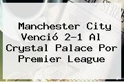 Manchester City Venció 2-1 Al Crystal Palace Por <b>Premier League</b>