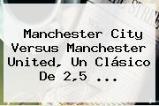 Manchester City Versus <b>Manchester United</b>, Un Clásico De 2,5 ...