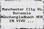 <b>Manchester City</b> Vs. Borussia Mönchengladbach VER EN VIVO ...