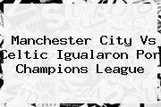 <b>Manchester City</b> Vs Celtic Igualaron Por Champions League