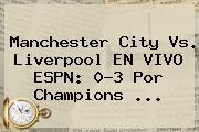Manchester City Vs. Liverpool EN <b>VIVO ESPN</b>: 0-3 Por Champions ...