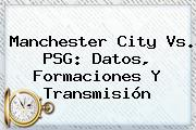 <b>Manchester City</b> Vs. PSG: Datos, Formaciones Y Transmisión