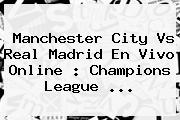 Manchester City Vs Real Madrid En Vivo Online : <b>Champions League</b> <b>...</b>
