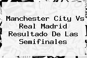 Manchester City Vs <b>Real Madrid</b> Resultado De Las Semifinales