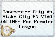 <b>Manchester City</b> Vs. Stoke City EN VIVO ONLINE: Por Premier League
