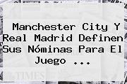 Manchester City Y <b>Real Madrid</b> Definen Sus Nóminas Para El Juego <b>...</b>