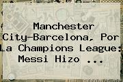 Manchester City-<b>Barcelona</b>, Por La Champions League: Messi Hizo ...
