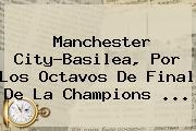 Manchester City-Basilea, Por Los Octavos De Final De La <b>Champions</b> ...
