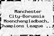 Manchester City-Borussia Moenchengladbach, <b>Champions League</b> ...