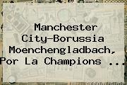 Manchester City-Borussia Moenchengladbach, Por La <b>Champions</b> ...