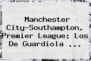 <b>Manchester City</b>-Southampton, Premier League: Los De Guardiola ...