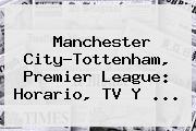 Manchester City-<b>Tottenham</b>, Premier League: Horario, TV Y ...