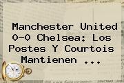 Manchester United 0-0 <b>Chelsea</b>: Los Postes Y Courtois Mantienen <b>...</b>