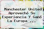 <b>Manchester United</b> Aprovechó Su Experiencia Y Ganó La Europa ...