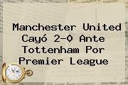 <b>Manchester United</b> Cayó 2-0 Ante Tottenham Por Premier League
