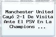 <b>Manchester United</b> Cayó 2-1 De Visita Ante El PSV En La Champions <b>...</b>