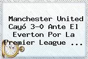 <b>Manchester United</b> Cayó 3-0 Ante El Everton Por La Premier League <b>...</b>