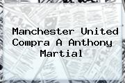 Manchester United Compra A Anthony <b>Martial</b>