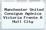 <b>Manchester United</b> Consigue Agónica Victoria Frente A Hull City