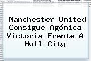 <b>Manchester United</b> Consigue Agónica Victoria Frente A Hull City