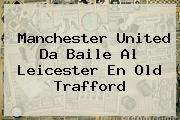 <b>Manchester United</b> Da Baile Al Leicester En Old Trafford