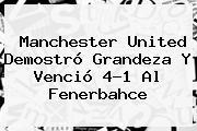 <b>Manchester United</b> Demostró Grandeza Y Venció 4-1 Al Fenerbahce