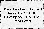 <b>Manchester United</b> Derrotó 2-1 Al Liverpool En Old Trafford