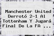 <b>Manchester United</b> Derrotó 2-1 Al Tottenham Y Jugará Final De La FA ...