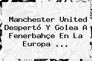 <b>Manchester United</b> Despertó Y Golea A Fenerbahçe En La Europa ...