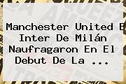<b>Manchester United</b> E Inter De Milán Naufragaron En El Debut De La ...