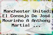 <b>Manchester United</b>: El Consejo De José Mourinho A Anthony Martial ...