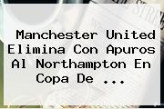 <b>Manchester United</b> Elimina Con Apuros Al Northampton En Copa De ...