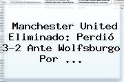 <b>Manchester United</b> Eliminado: Perdió 3-2 Ante Wolfsburgo Por <b>...</b>