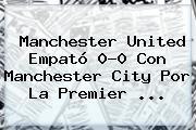 <b>Manchester United</b> Empató 0-0 Con Manchester City Por La Premier <b>...</b>