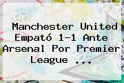 <b>Manchester United</b> Empató 1-1 Ante Arsenal Por Premier League ...