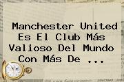 <b>Manchester United</b> Es El Club Más Valioso Del Mundo Con Más De ...